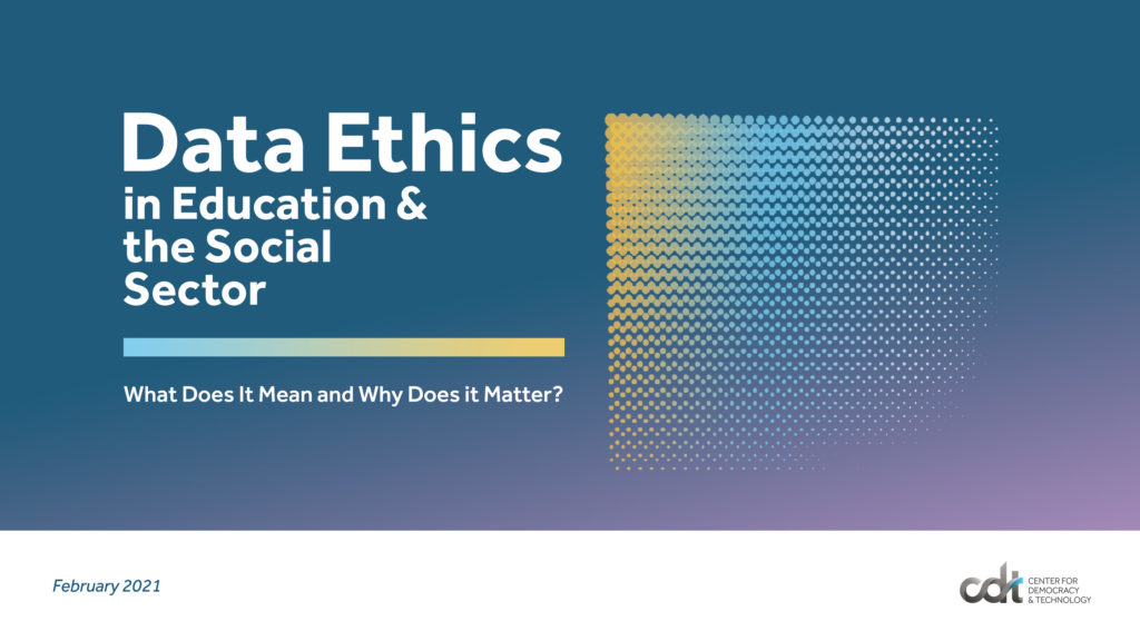 "CDT Report, entitled ""Data Ethics in Education and the Social Sector: What Does It Mean and Why Does it Matter?"""