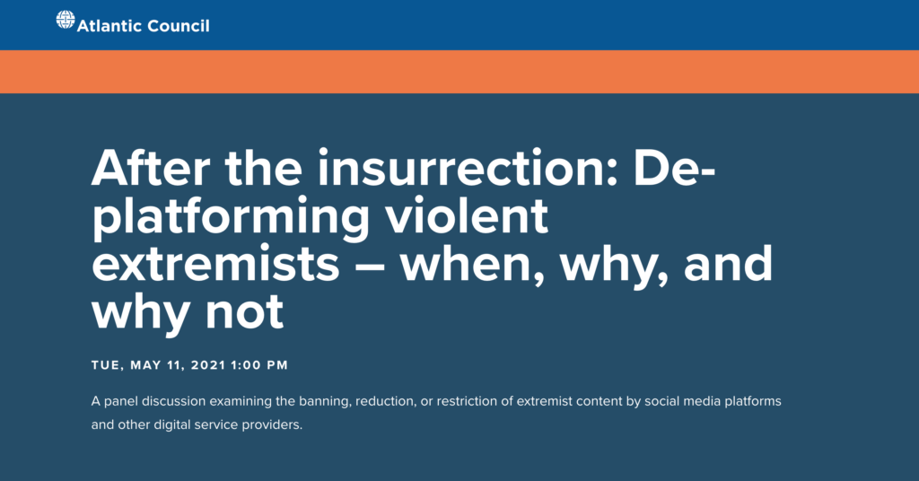 """Atlantic Council event, entitled """"After the insurrection: De-platforming violent extremists - when, why, and why not."""" On May 11, 2021 at 1 PM EDT."""