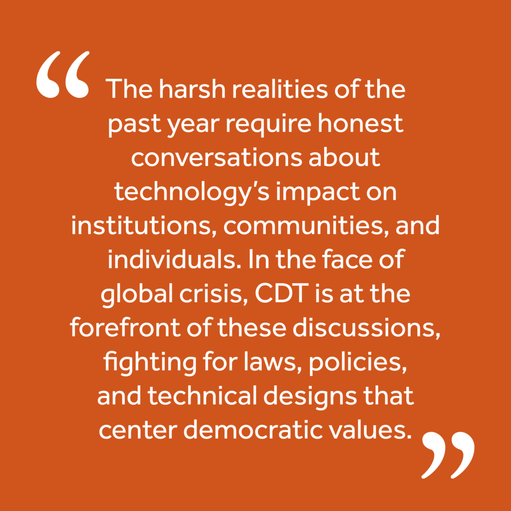"""Quote: """"The harsh realities of the past year require honest conversations about technology's impact on institutions, communities, and individuals. In the face of global crisis, CDT is at the forefront of these discussions, fighting for laws, policies, and technical designs that center democratic values."""""""