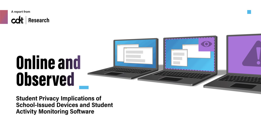 """CDT's report, entitled """"Online and Observed: Student Privacy Implications of School-Issued Devices and Student Activity Monitoring Software."""" White background with black text and blue artifacts. Three laptops, lined from left to right, have a variety of pop-ups and open windows on their screens, as well as purple-colored alerts to demonstrate the monitoring and flagging of student activity."""